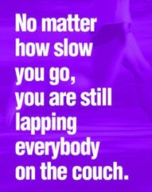 No matter how slow you go, you are still lapping everyone on the couch