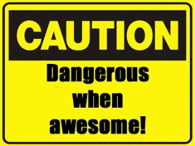 Caution: Dangerous when awesome