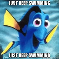 Just keep swimming. Just keep swimming. Just keep swimming, swimming, swimming. What do we do? We swim, swim.