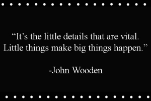 """It's the little details that are vital. Little things make big things happen.""  -John Wooden"