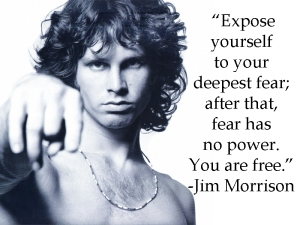 """Expose yourself to your deepest fear; after that, fear has no power, and the fear of freedom shrinks and vanishes. You are free."" - Jim Morrison"