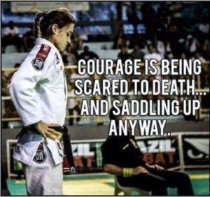 Courage is being scared to death...and saddling up anyway.