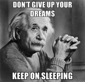 Don't give up on your dreams, keep on sleeping.