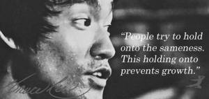 """""""People try to hold onto the sameness. This holding onto prevents growth."""" -Bruce Lee"""