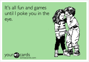 It's all fun and games until I poke you in the eye.