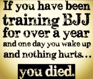 If you have been training BJJ for over a year and one day you wake up and nothing hurts...you died.