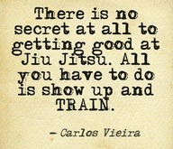 """There is no secret to getting good at Jiu-Jitsu. All you have to do is show up and train."" -Carlos Vieira"