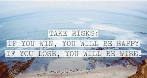 Take risks: If you win, you will be happy, if you lose, you will be wise.