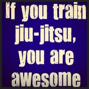 If you train jiu-jitsu, you are awesome!