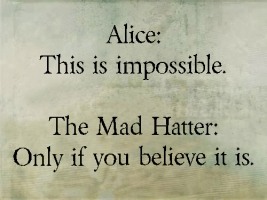 Alice: This is impossible. The Mad Hatter: Only if you believe it is.