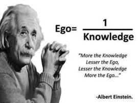 """More the knowledge, lesser the ego, lesser the knowledge, more the ego."" -Albert Einstein"