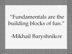 """Fundamentals are the building blocks of fun."" -Mikhail Baryshnikov"