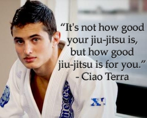 """It's not how good your jiu-jitsu is. But how good jiu-jitsu is for you."" -- Ciao Terra."