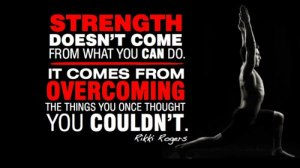 Strength doesn't come from what you can do. It comes from overcoming the things you once thought you couldn't.