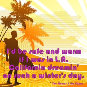 """I'd be safe and warm if I was in L.A., California dreamin' on such a winter's day."" -The Mamas and The Papas"