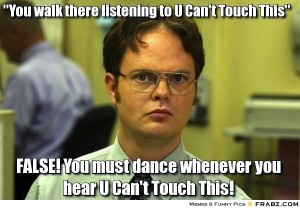 """""""You walk there listening to U Cant Touch This."""" FALSE! You must dance whenever you hear U Can't Touch This!"""