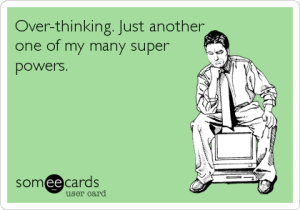 Over-thinking. Just another one of my many super powers.