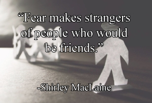 """Fear makes strangers of people who would be friends."" -Shirley MacLaine"