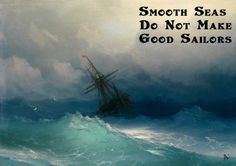 Smooth seas do not make good sailors.