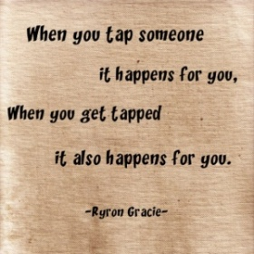 """When you tap someone it happens for you, when you get tapped it also happens for you."" -Ryron Gracie"