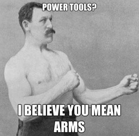 Power tools? I believe you mean arms.