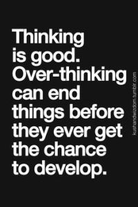 Thinking is good. Over-thinking can end things before they ever get the chance to develop.