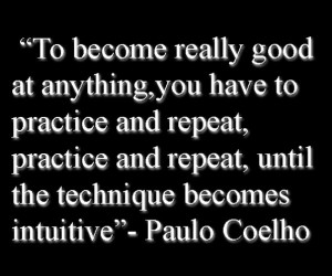 """To become really good at anything,you have to practice and repeat, practice and repeat, until the technique becomes intuitive""  ― Paulo Coelho"