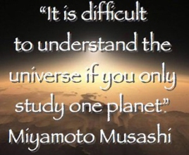 """It is difficult to understand the universe if you only study one planet"". -Miyamoto Musashi"