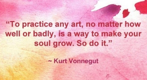 """To practice any art, no matter how well or badly, is a way to make your soul grow. So do it."" -Kurt Vonnegut"