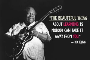 """The beautiful thing about learning is nobody can take it away from you."" -B. B. King"