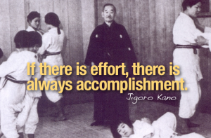 """If there is effort, there is always accomplishment."" -Jigoro Kano"