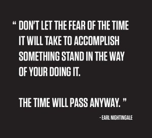 """""""Don't let the fear of the time it will take to accomplish something stand in the way of your doing it. The time will pass anyway."""" -Earl Nightingale"""