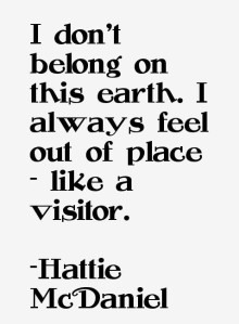 """I don't belong on this earth. I always feel out of place - like a visitor."" -Hattie McDaniel"