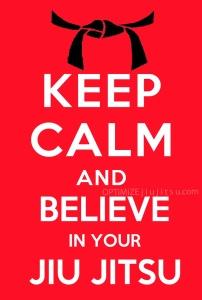 Keep calm and believe in your jiu-jitsu.