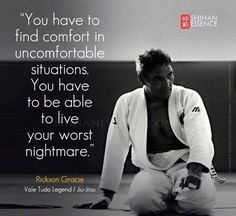"""You have to find comfort in uncomfortable situations. You have to be able to live your worst nightmare."" -Rickson Gracie"