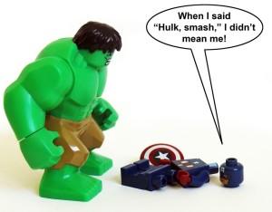 "When I said ""Hulk, smash."", I didn't mean me!"