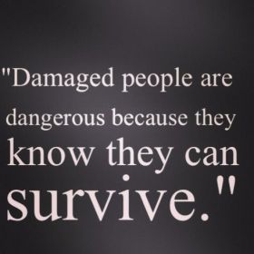 Damaged people are dangerous because they know they can survive.