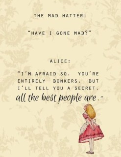 "The Mad Hatter: ""Have I gone mad?"" Alice: ""I'm afraid so. You're entirely bonkers. But I'll tell you a secret. All the best people are."""