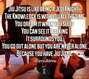 """Jiu-Jitsu is like being a Jedi Knight...the knowledge is with you all the time--you dream it when you sleep, you can see it walking, it surrounds you. You go out alone but you are not alone because you have Jiu-Jitsu."" - Olavo Abreu"