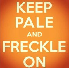 Keep pale and freckle on.