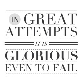 In great attempts it is glorious even to fail.