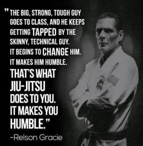 """The big, strong, tough guy goes to class, and he keeps getting tapped by the skinny, technical guy. It begins to change him. It makes him humble. That's what Jiu-Jitsu does to you. It makes you humble."" -Relson Gracie"