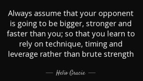 """""""Always assume that your opponent is going to be bigger, stronger, and faster than you; so that you learn to rely on technique, timing, and leverage, rather than brute strength."""" -Helio Gracie"""