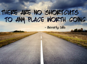 """There are no shortcuts to any place worth going."" -Beverly Sills"