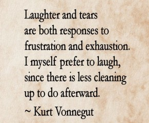 """Laughter and tears are both responses to frustration and exhaustion. I myself prefer to laugh, since there is less cleaning up to do afterward."" ― Kurt Vonnegut"