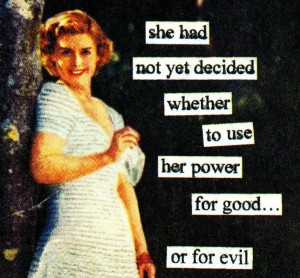 She had not yet decided whether to use her power for good...or for evil.