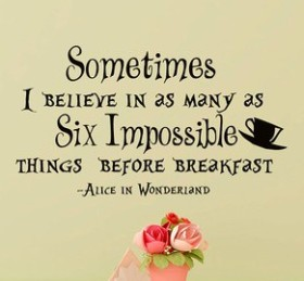 """Sometimes I believe in as many as six impossible things before breakfast."" -Alice"