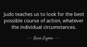 """Judo teaches us to look for the best possible course of action, whatever the individual circumstances."" Kano Jigoro"