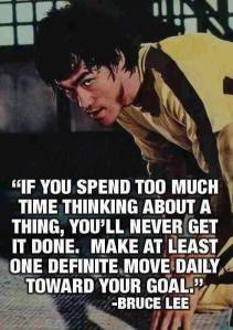"""If you spend too much time thinking about a thing, you'll never get it done. Make at least one definite move daily toward your goal."" -Bruce Lee"