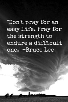 """Don't pray for an easy life. Pray for the strength to endure a difficult one."" -Bruce Lee"
